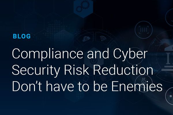 Compliance and Cyber Security Risk Reduction Don't have to be Enemies