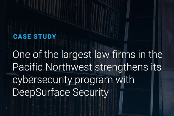 Case Study - One of the largest law firms in the Pacific Northwest strengthens its  cybersecurity program with DeepSurface Security